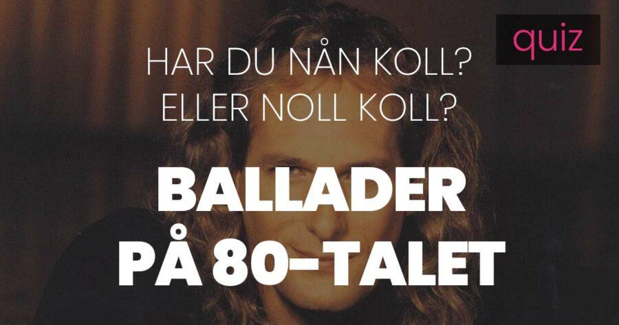 Quiz – Har du nån koll eller noll koll på Ballader på 80-talet?